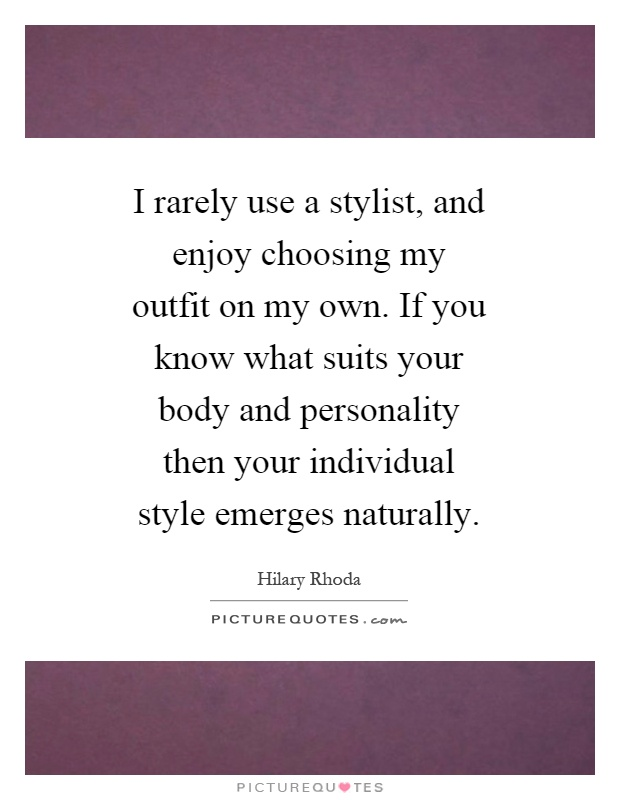 I rarely use a stylist, and enjoy choosing my outfit on my own. If you know what suits your body and personality then your individual style emerges naturally Picture Quote #1