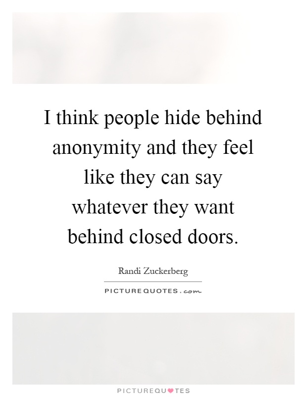 I think people hide behind anonymity and they feel like they can say whatever they want behind closed doors Picture Quote #1