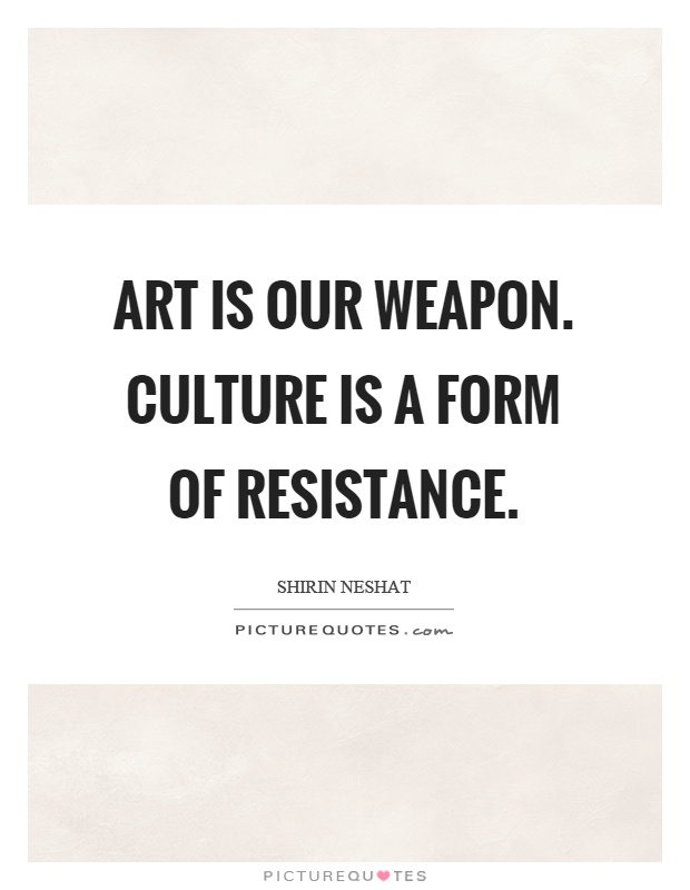 Art is our weapon. Culture is a form of resistance | Picture Quotes