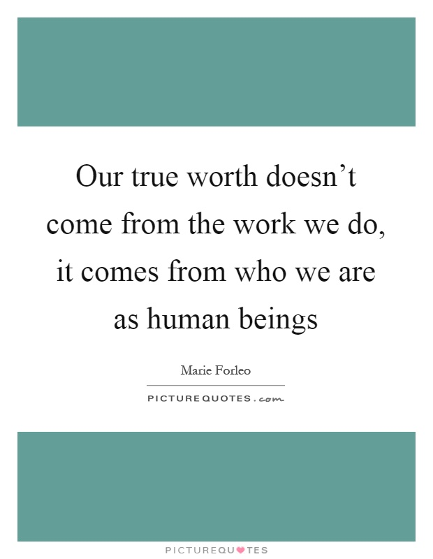 Our true worth doesn't come from the work we do, it comes from who we are as human beings Picture Quote #1