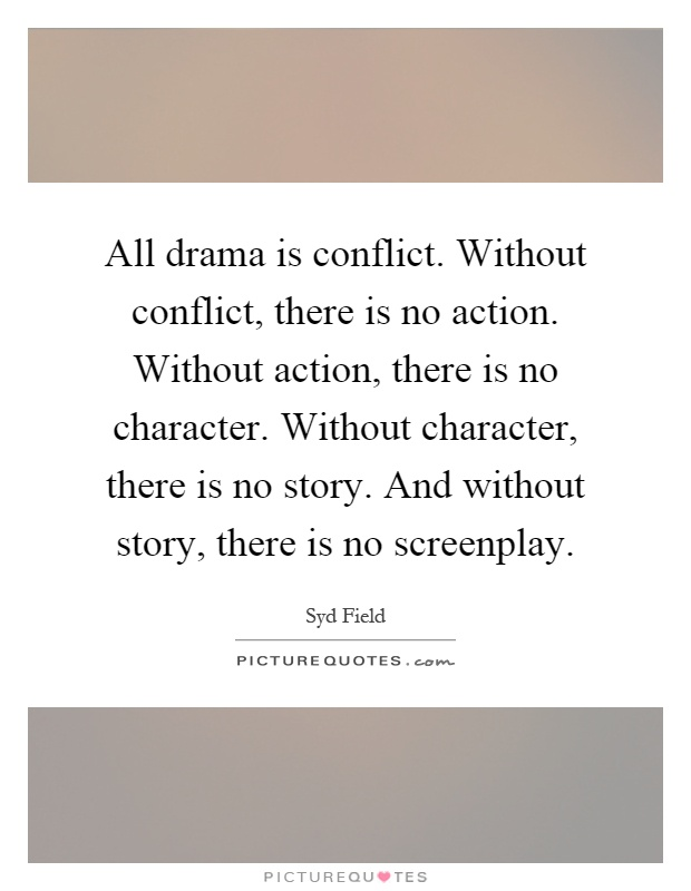 All drama is conflict. Without conflict, there is no action. Without action, there is no character. Without character, there is no story. And without story, there is no screenplay Picture Quote #1