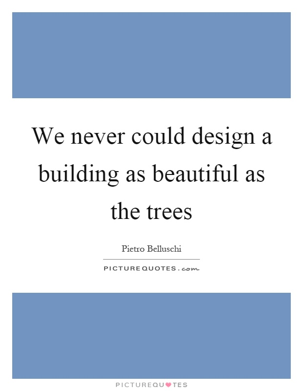 We never could design a building as beautiful as the trees Picture Quote #1