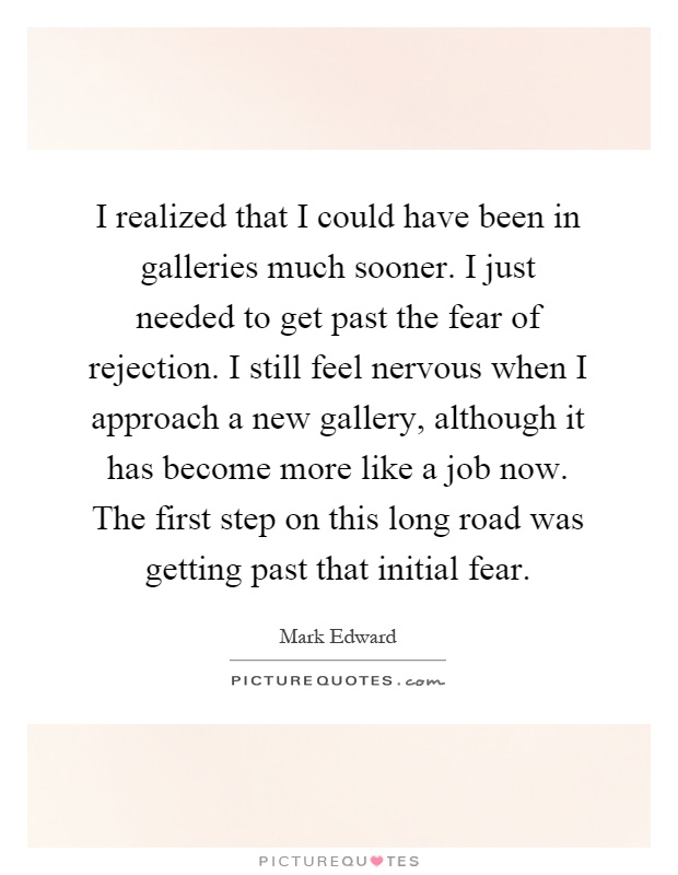 I realized that I could have been in galleries much sooner. I just needed to get past the fear of rejection. I still feel nervous when I approach a new gallery, although it has become more like a job now. The first step on this long road was getting past that initial fear Picture Quote #1
