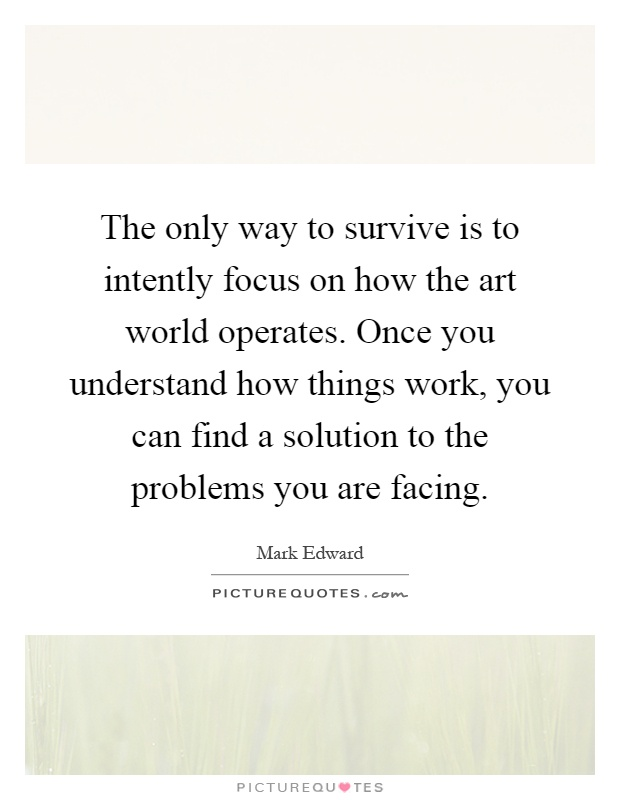 The only way to survive is to intently focus on how the art world operates. Once you understand how things work, you can find a solution to the problems you are facing Picture Quote #1