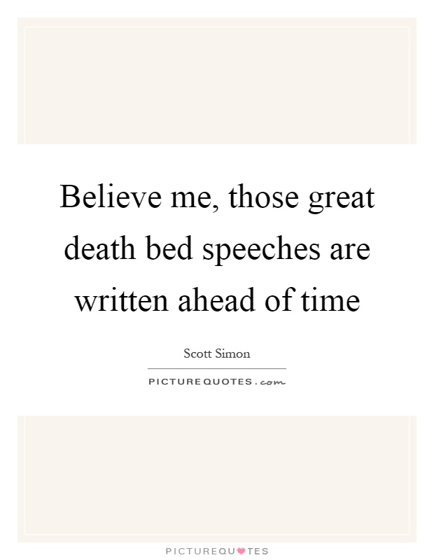 Believe me, those great death bed speeches are written ahead of time Picture Quote #1