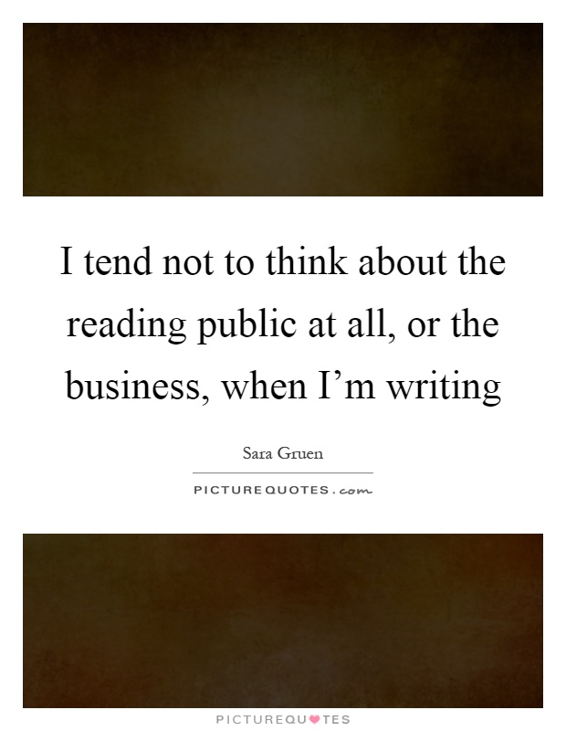 I tend not to think about the reading public at all, or the business, when I'm writing Picture Quote #1