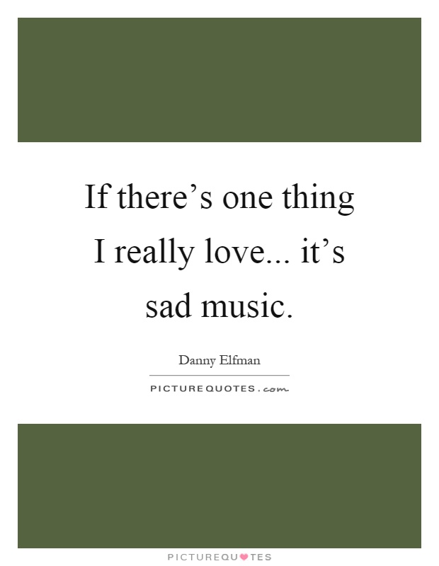 If There S One Thing I Really Love It S Sad Music Picture Quotes
