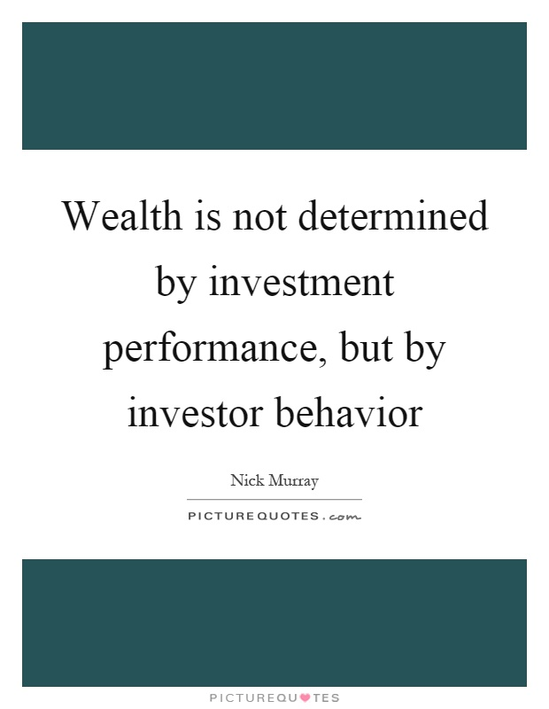 Wealth is not determined by investment performance, but by investor behavior Picture Quote #1