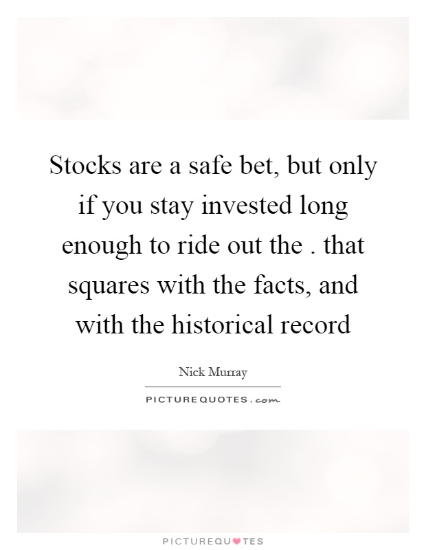 Stocks are a safe bet, but only if you stay invested long enough to ride out the. that squares with the facts, and with the historical record Picture Quote #1