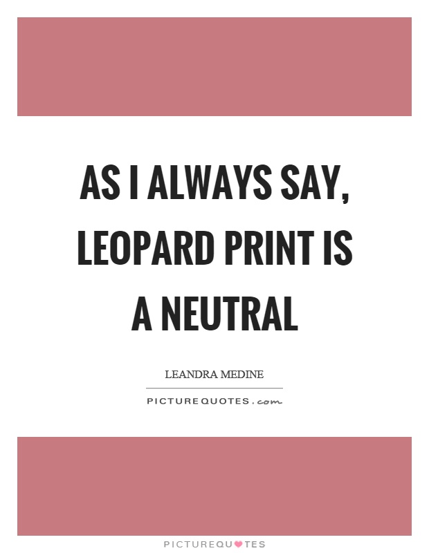 As I always say, leopard print is a neutral Picture Quote #1