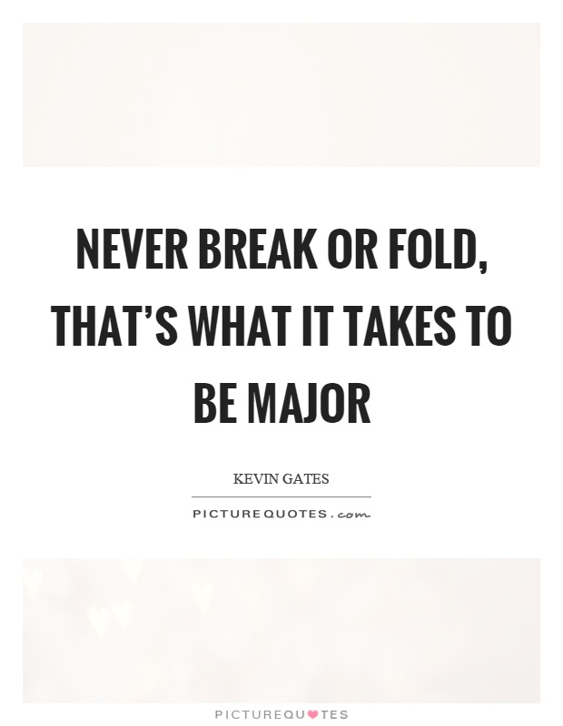 Never break or fold, that's what it takes to be major Picture Quote #1
