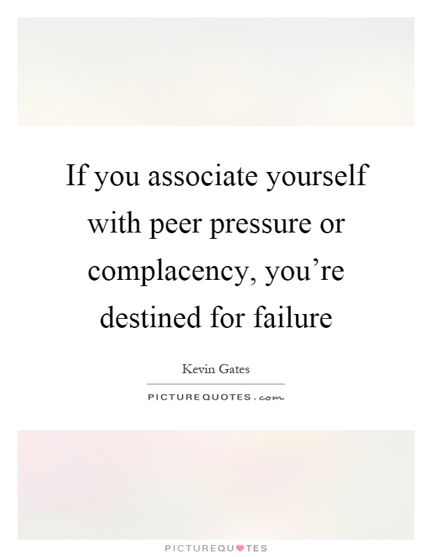 Peer Pressure Quotes Inspiration If You Associate Yourself With Peer Pressure Or Complacency
