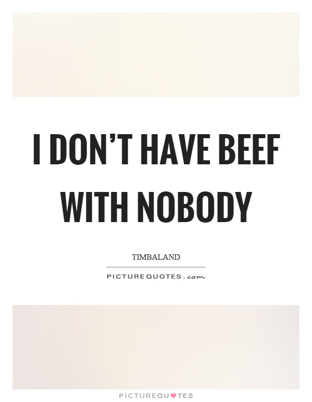 I don't have beef with nobody Picture Quote #1