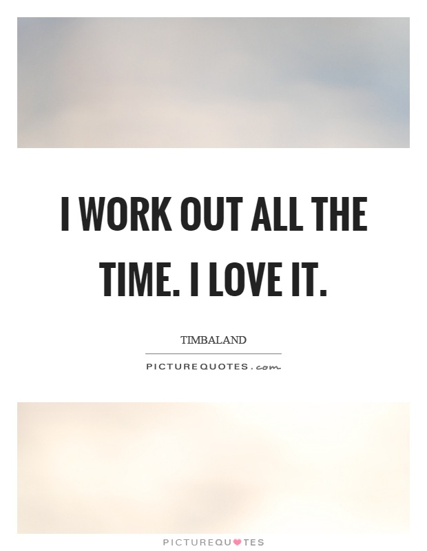 I work out all the time. I love it Picture Quote #1
