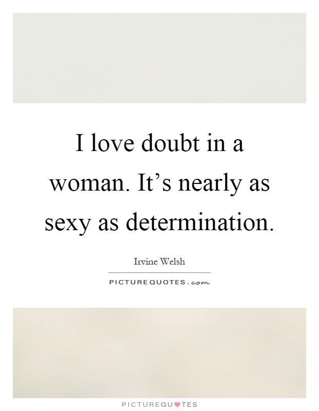 I love doubt in a woman. It's nearly as sexy as determination Picture Quote #1