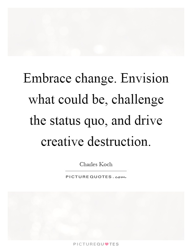 Embrace change. Envision what could be, challenge the status quo, and drive creative destruction Picture Quote #1