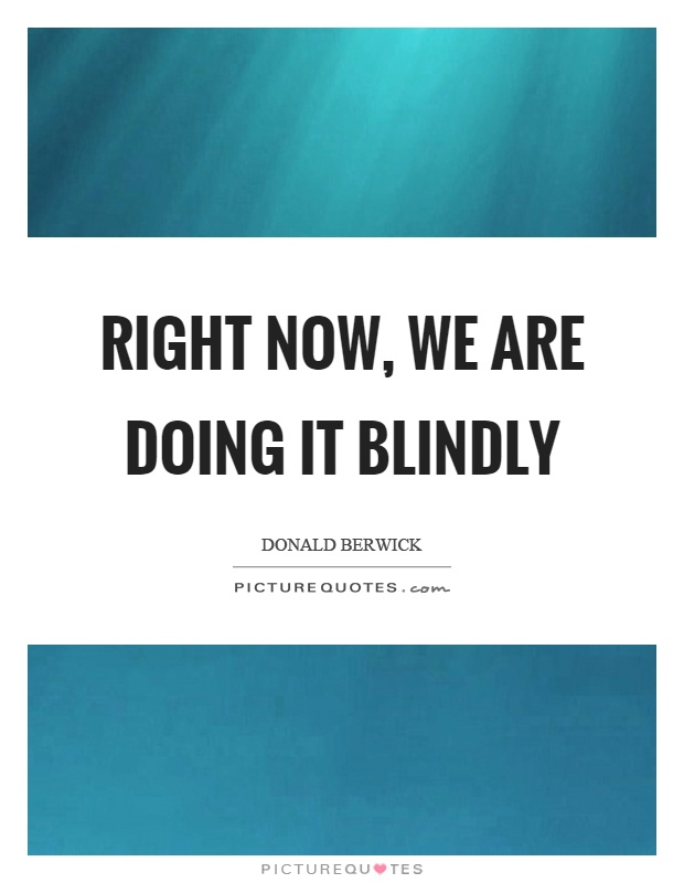 Right now, we are doing it blindly Picture Quote #1