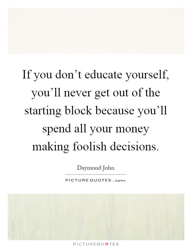 If you don't educate yourself, you'll never get out of the starting block because you'll spend all your money making foolish decisions Picture Quote #1