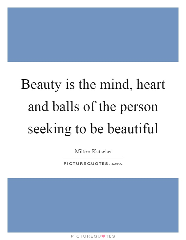 Beauty is the mind, heart and balls of the person seeking to be beautiful Picture Quote #1
