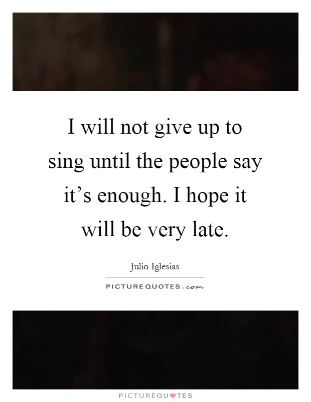 I will not give up to sing until the people say it's enough. I hope it will be very late Picture Quote #1