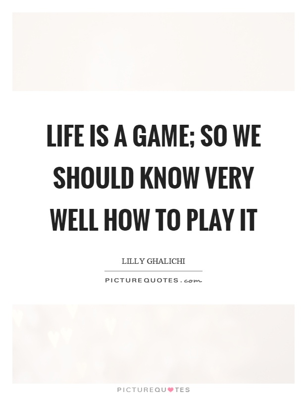 Life Is A Game So We Should Know Very Well How To Play It Picture