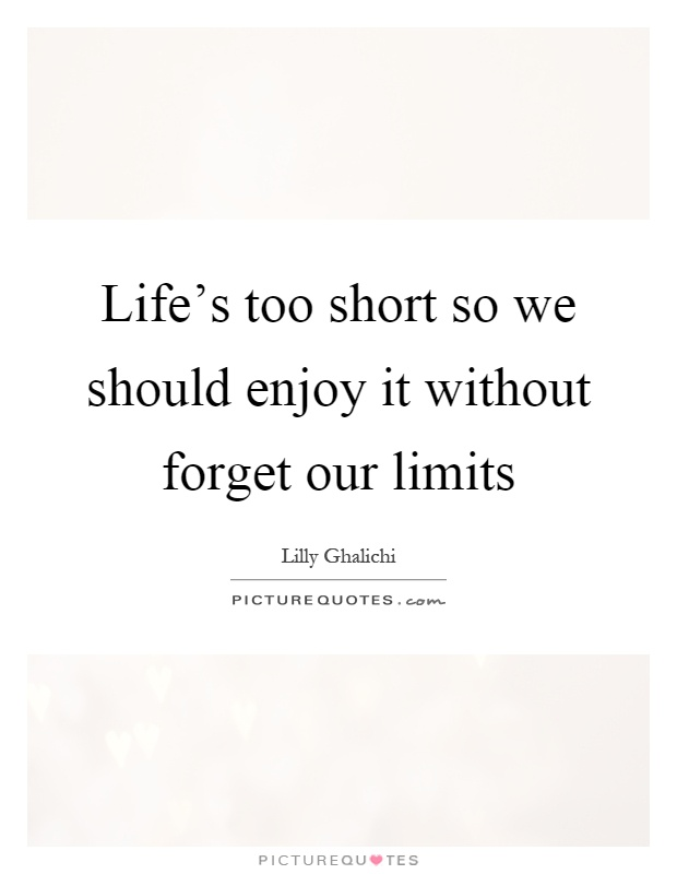 Life's too short so we should enjoy it without forget our limits Picture Quote #1