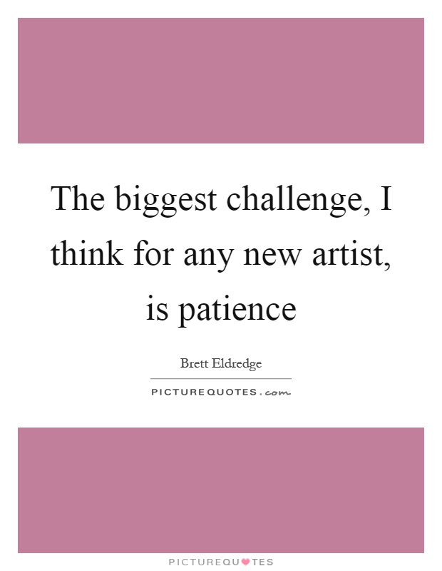 The biggest challenge, I think for any new artist, is patience Picture Quote #1