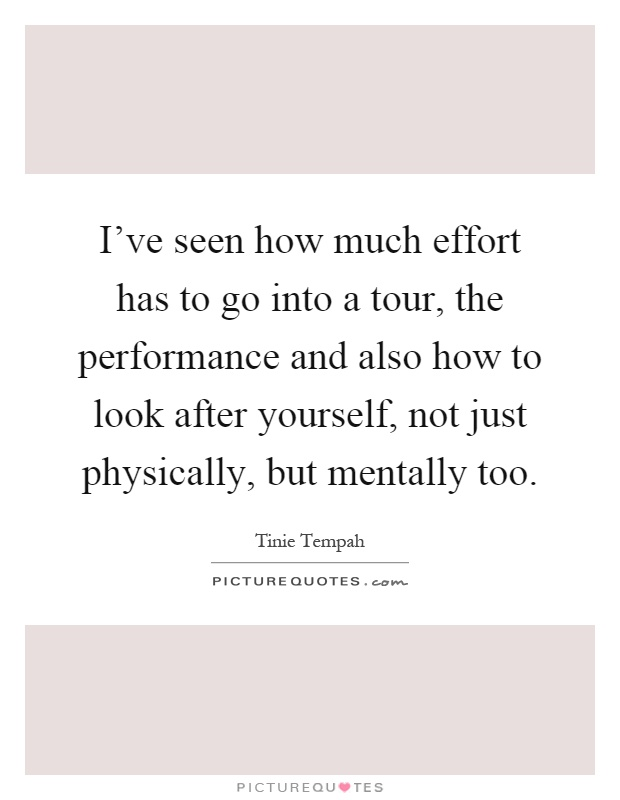 I've seen how much effort has to go into a tour, the performance and also how to look after yourself, not just physically, but mentally too Picture Quote #1
