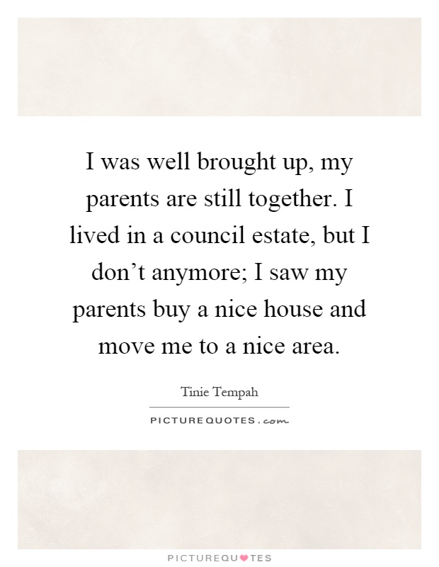 I was well brought up, my parents are still together. I lived in a council estate, but I don't anymore; I saw my parents buy a nice house and move me to a nice area Picture Quote #1