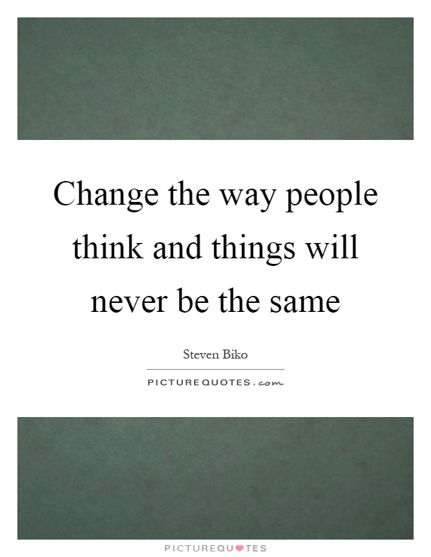Change the way people think and things will never be the same Picture Quote #1
