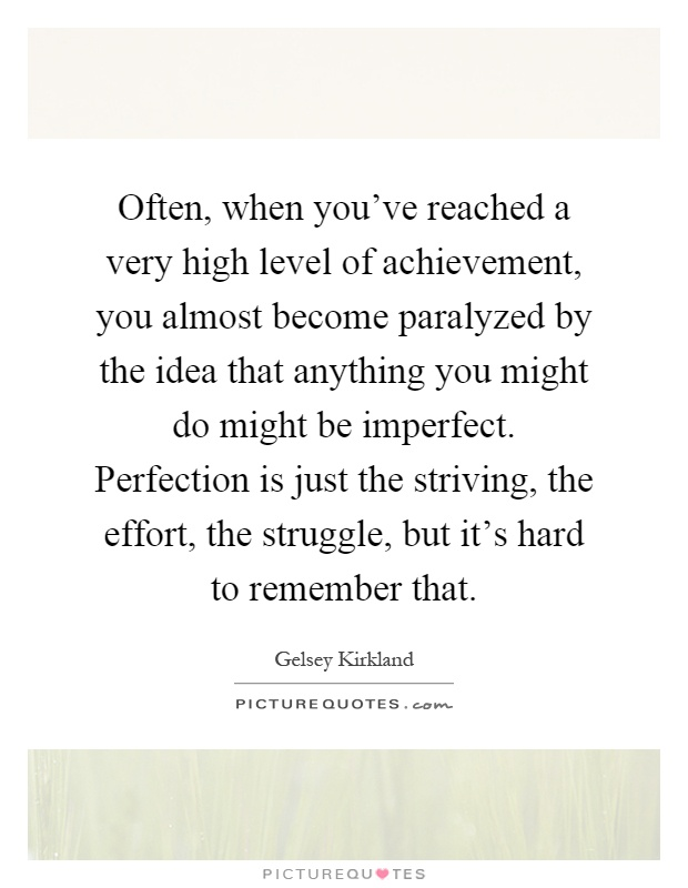 Often, when you've reached a very high level of achievement, you almost become paralyzed by the idea that anything you might do might be imperfect. Perfection is just the striving, the effort, the struggle, but it's hard to remember that Picture Quote #1