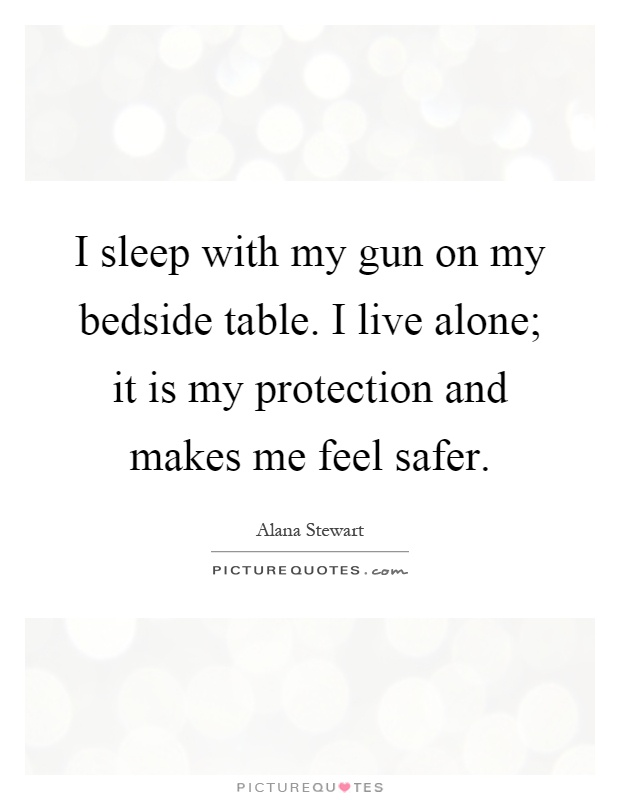 I sleep with my gun on my bedside table. I live alone; it is my protection and makes me feel safer Picture Quote #1