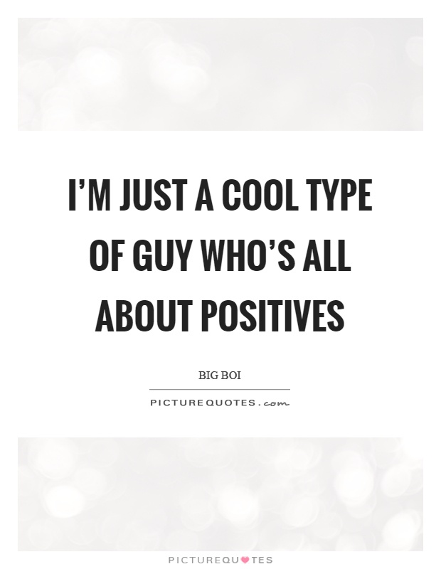 I'm just a cool type of guy who's all about positives Picture Quote #1