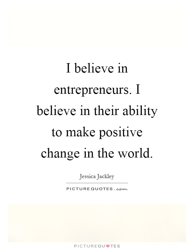 I believe in entrepreneurs. I believe in their ability to make positive change in the world Picture Quote #1