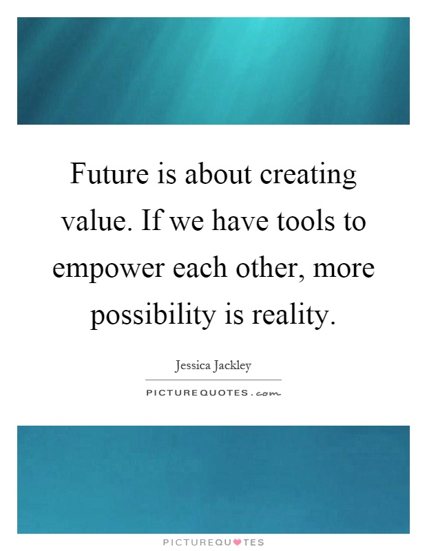 Future is about creating value. If we have tools to empower each other, more possibility is reality Picture Quote #1