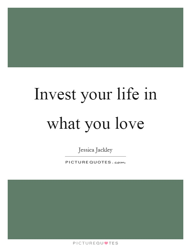 Invest your life in what you love Picture Quote #1