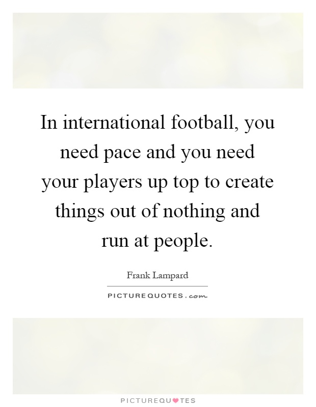 In international football, you need pace and you need your players up top to create things out of nothing and run at people Picture Quote #1