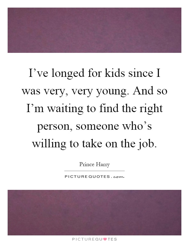 I've longed for kids since I was very, very young. And so I'm waiting to find the right person, someone who's willing to take on the job Picture Quote #1