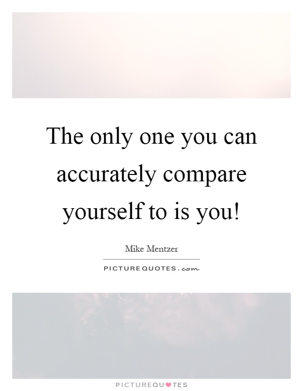 The only one you can accurately compare yourself to is you! Picture Quote #1