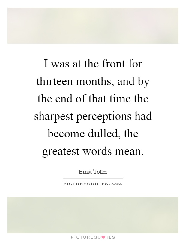 I was at the front for thirteen months, and by the end of that time the sharpest perceptions had become dulled, the greatest words mean Picture Quote #1
