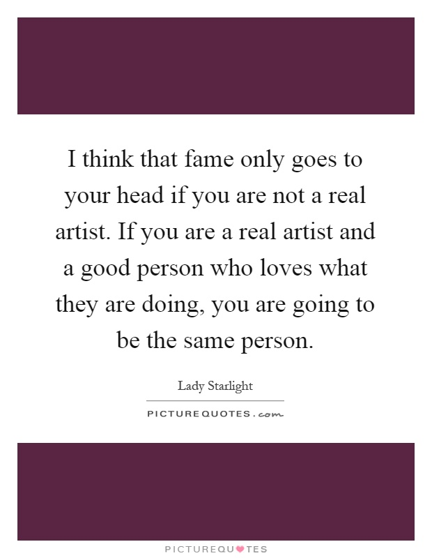 I think that fame only goes to your head if you are not a real artist. If you are a real artist and a good person who loves what they are doing, you are going to be the same person Picture Quote #1