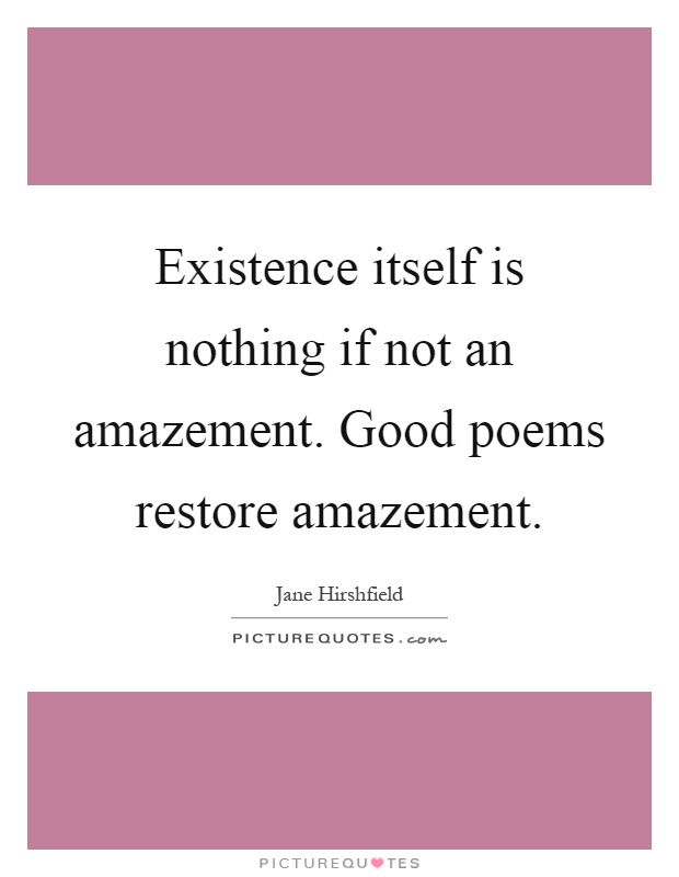Existence itself is nothing if not an amazement. Good poems restore amazement Picture Quote #1