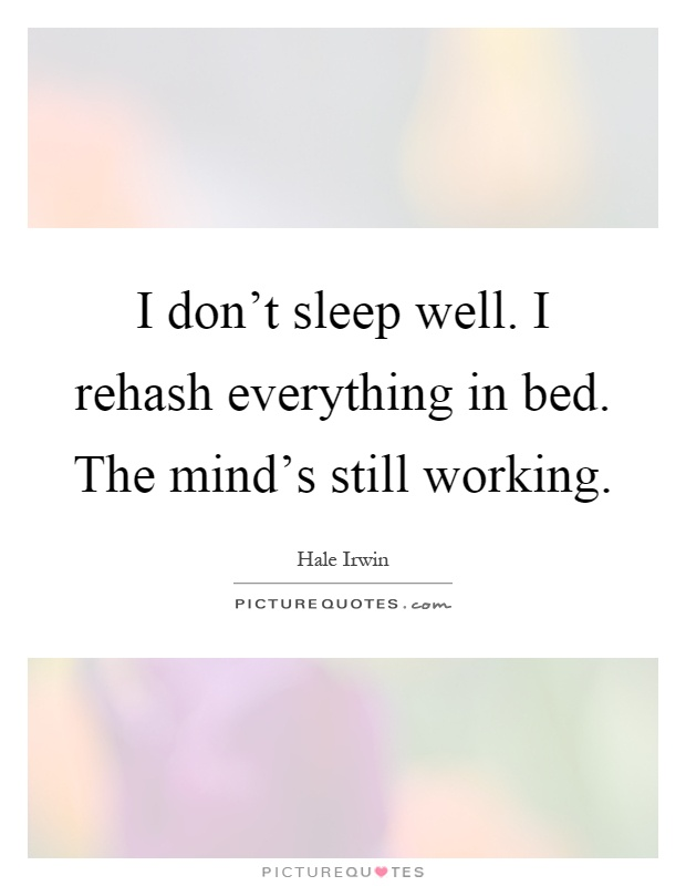 I don't sleep well. I rehash everything in bed. The mind's still working Picture Quote #1