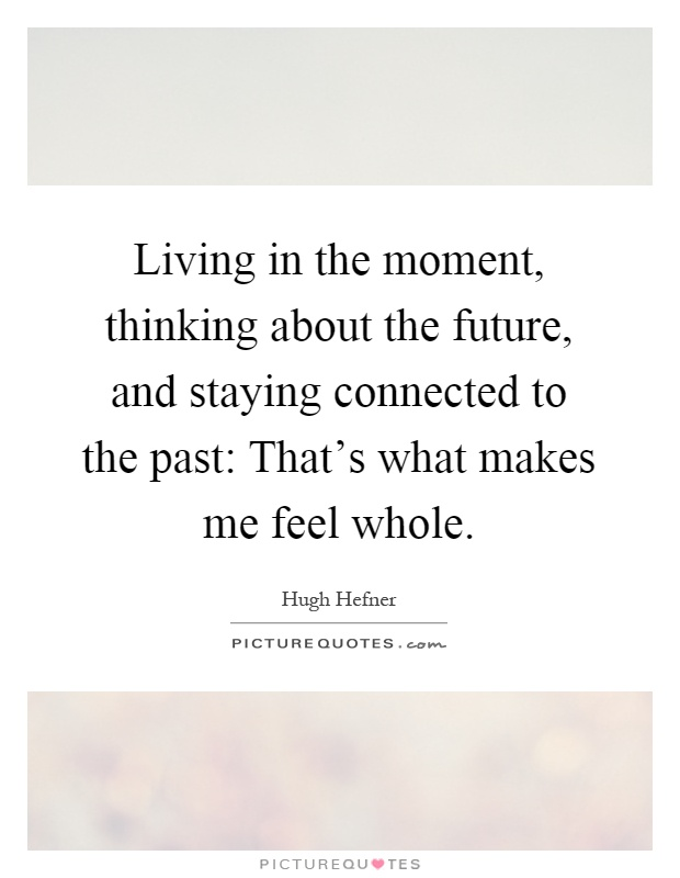Living in the moment, thinking about the future, and staying connected to the past: That's what makes me feel whole Picture Quote #1
