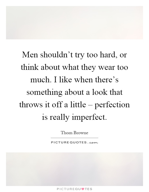 Men shouldn't try too hard, or think about what they wear too much. I like when there's something about a look that throws it off a little – perfection is really imperfect Picture Quote #1