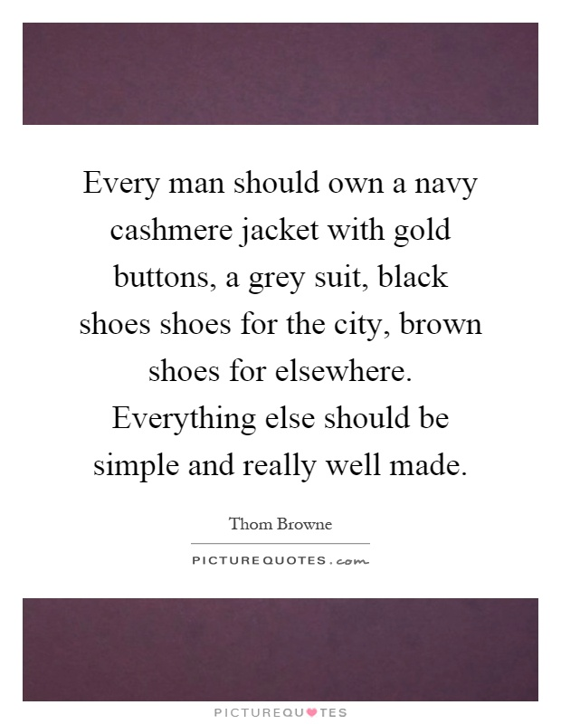 Every man should own a navy cashmere jacket with gold buttons, a grey suit, black shoes shoes for the city, brown shoes for elsewhere. Everything else should be simple and really well made Picture Quote #1