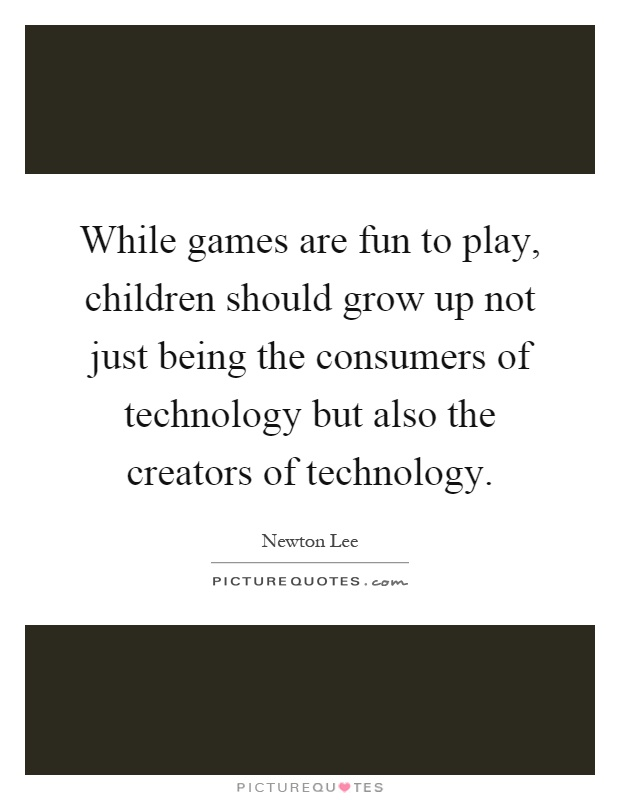While games are fun to play, children should grow up not just being the consumers of technology but also the creators of technology Picture Quote #1