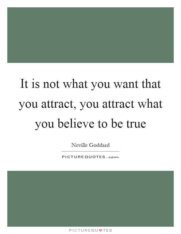 It is not what you want that you attract, you attract what you believe to be true Picture Quote #1