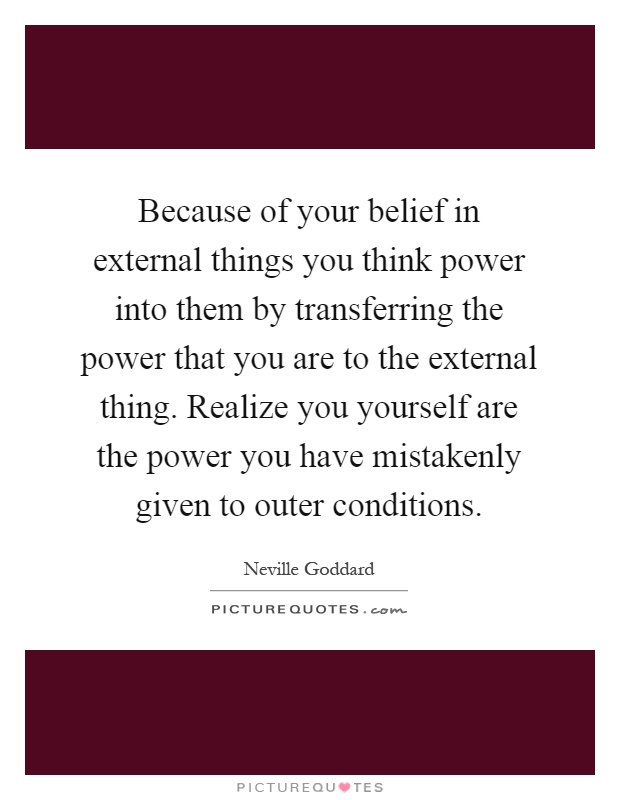 Because of your belief in external things you think power into them by transferring the power that you are to the external thing. Realize you yourself are the power you have mistakenly given to outer conditions Picture Quote #1