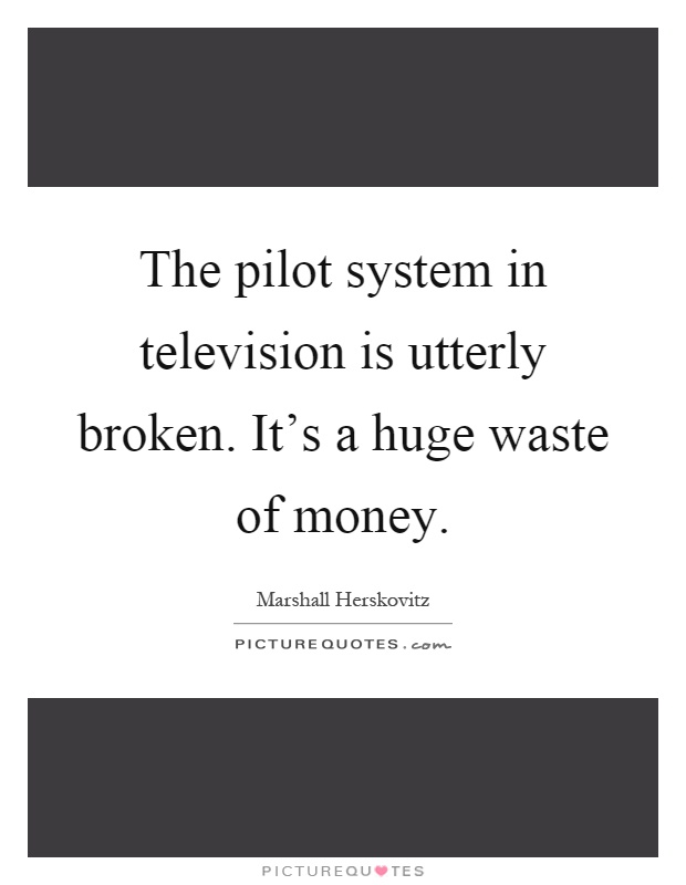 The pilot system in television is utterly broken. It's a huge waste of money Picture Quote #1